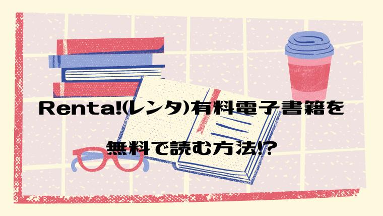 Renta!(レンタ)有料電子書籍を無料で読む方法!?