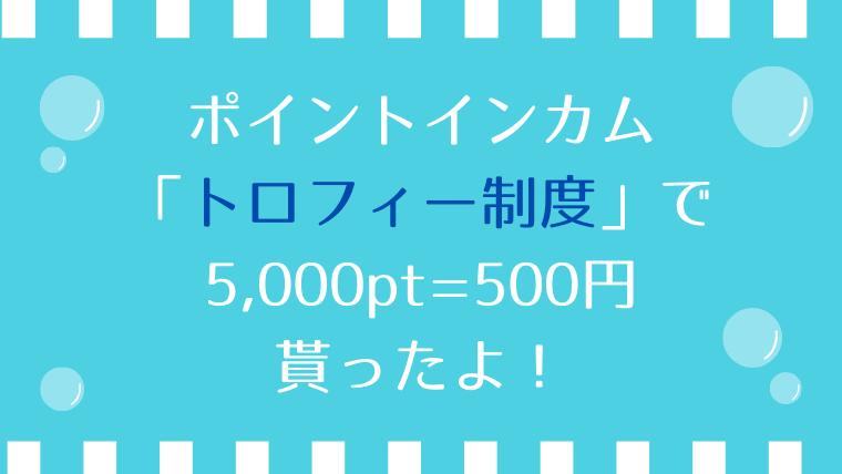 ポイントインカムのトロフィー制度で5,000pt=500円貰ったよ!