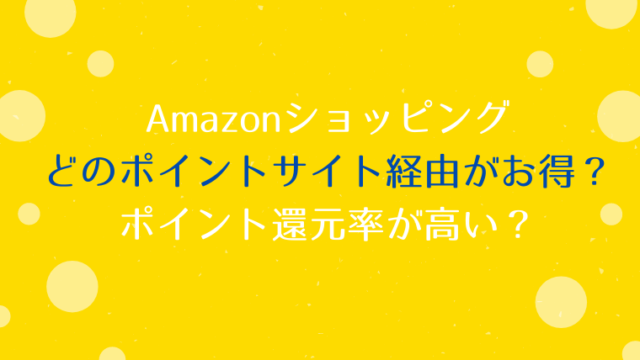 Amazonは、どのポイントサイト経由がお得?ポイント還元率が高い?