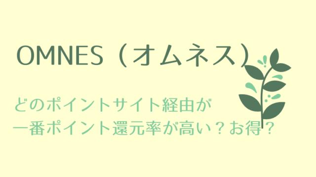 OMNES(オムネス)は、どのポイントサイト経由が一番ポイント還元率が高い?お得なのか比較!