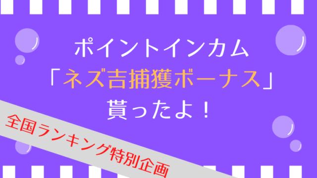 ポイントインカム「ネズ吉捕獲ボーナス」貰ったよ!