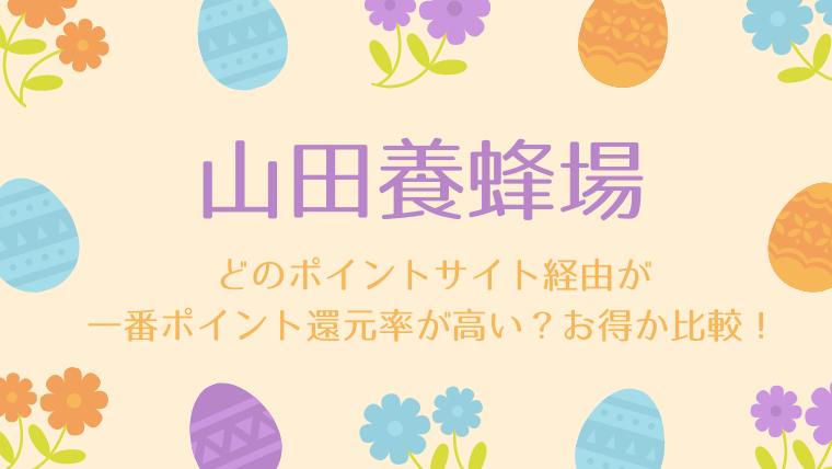 山田養蜂場は、どのポイントサイト経由が一番ポイント還元率が高い?お得か比較!