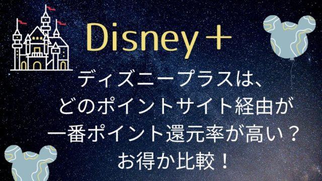 ディズニープラス(Disney+)は、どのポイントサイト経由が一番ポイント還元率が高い?お得か比較!